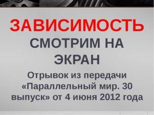 ЗАВИСИМОСТЬ СМОТРИМ НА ЭКРАН Отрывок из передачи «Параллельный мир. 30 выпуск
