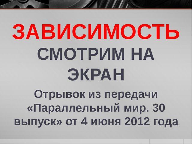 ЗАВИСИМОСТЬ СМОТРИМ НА ЭКРАН Отрывок из передачи «Параллельный мир. 30 выпуск...