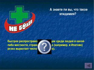А знаете ли вы, что такое эпидемия? быстрое распространение инфекции среди лю