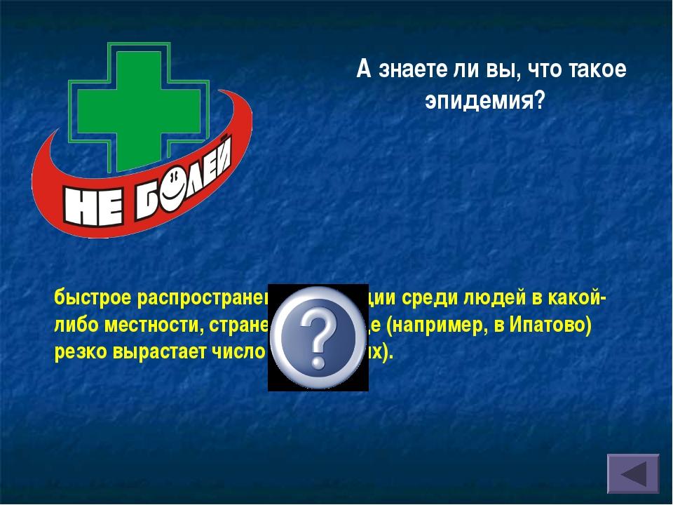 А знаете ли вы, что такое эпидемия? быстрое распространение инфекции среди лю...