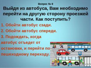 Вопрос № 8 Выйдя из автобуса, Вам необходимо перейти на другую сторону проезж