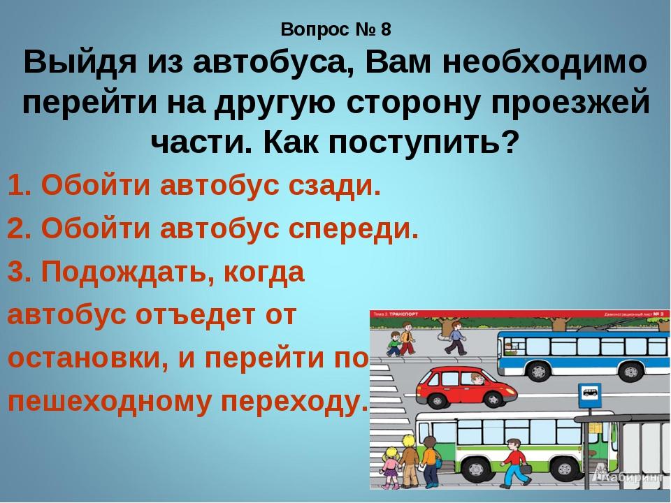 Вопрос № 8 Выйдя из автобуса, Вам необходимо перейти на другую сторону проезж...