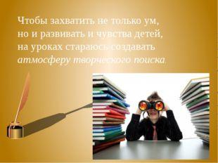 Чтобы захватить не только ум, но и развивать и чувства детей, на уроках стара