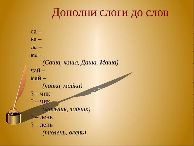 са – ка – да – ма – (Саша, каша, Даша, Маша) чай – май – (чайка, майка) ?...
