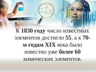 К 1830 году число известных элементов достигло 55, а к 70-м годам XIX века бы