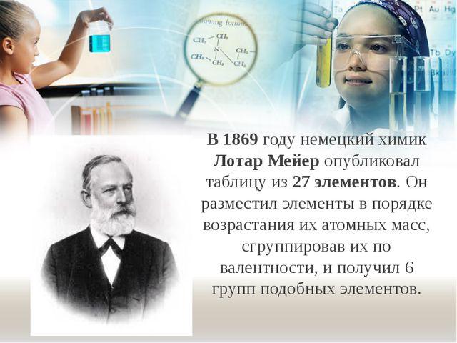 В 1869 году немецкий химик Лотар Мейер опубликовал таблицу из 27 элементов. О...