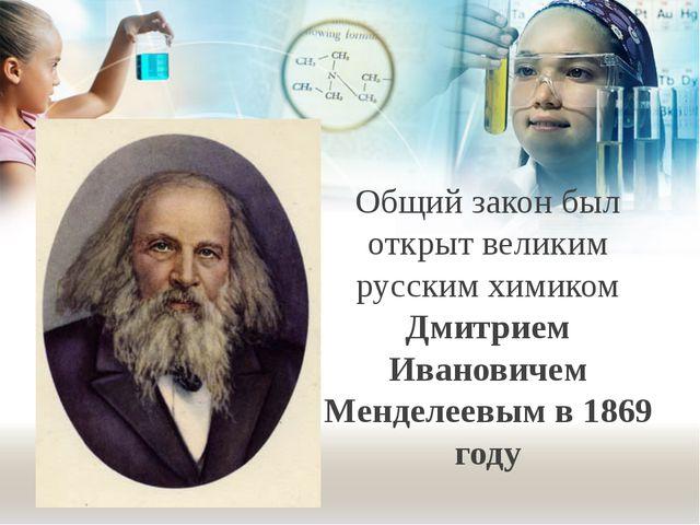 Общий закон был открыт великим русским химиком Дмитрием Ивановичем Менделеевы...