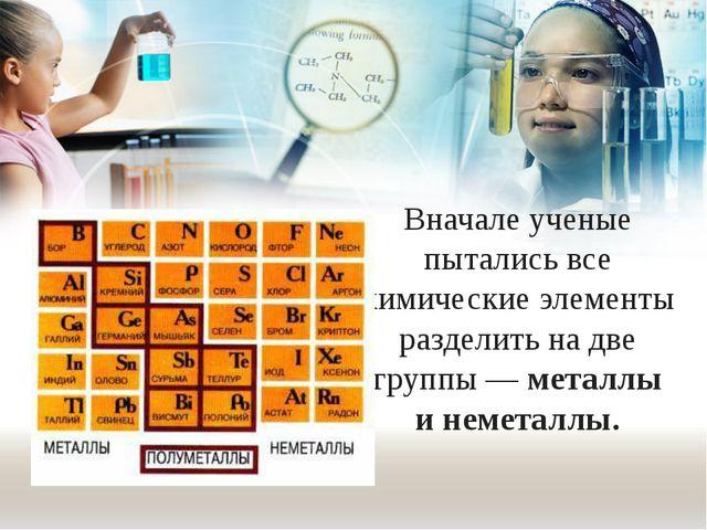 Вначале ученые пытались все химические элементы разделить на две группы — мет...