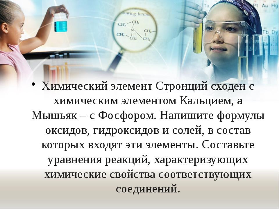 Химический элемент Стронций сходен с химическим элементом Кальцием, а Мышьяк...