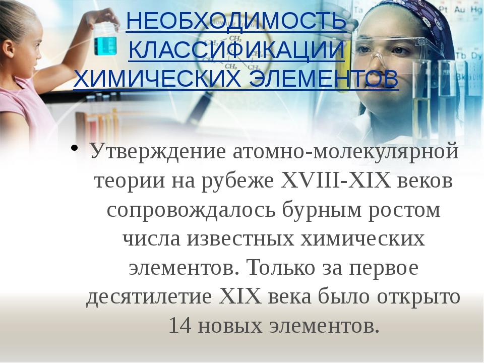 НЕОБХОДИМОСТЬ КЛАССИФИКАЦИИ ХИМИЧЕСКИХ ЭЛЕМЕНТОВ Утверждение атомно-молекуляр...