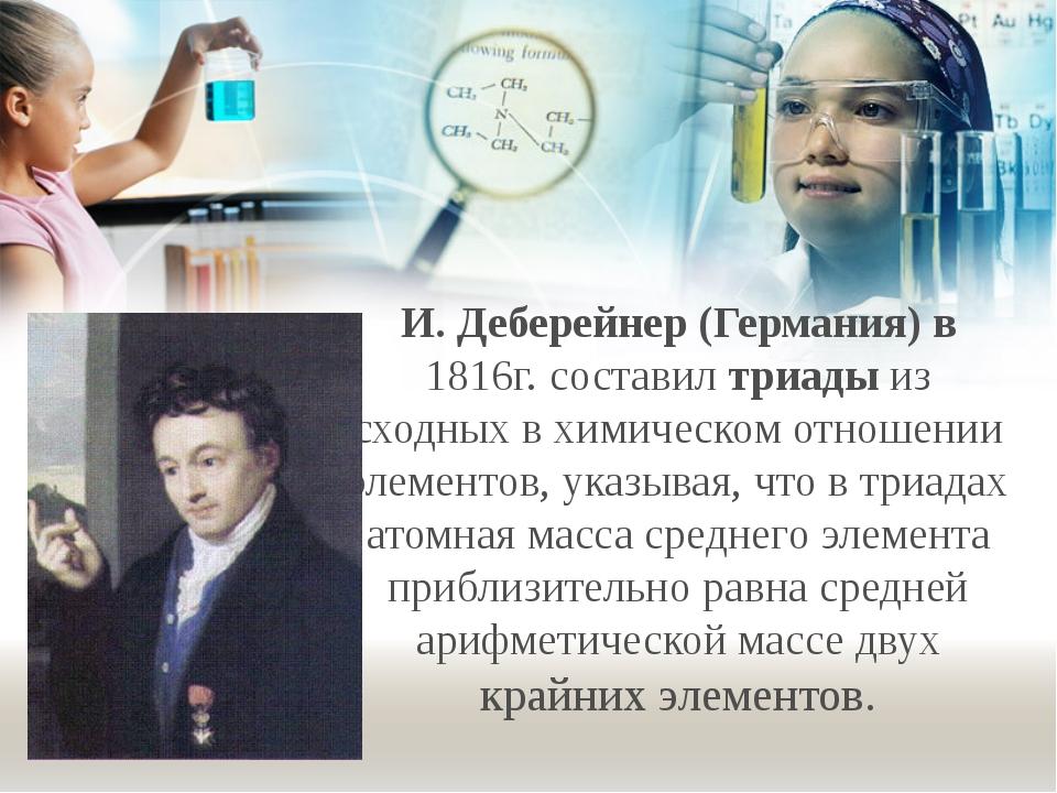 И. Деберейнер (Германия) в 1816г. составил триады из сходных в химическом отн...