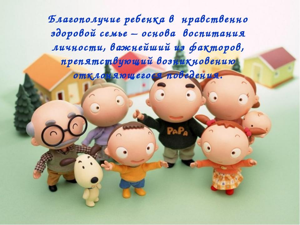 Благополучие ребенка в нравственно здоровой семье – основа воспитания личнос...