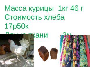Масса курицы 1кг 46 г Стоимость хлеба 17р50к Длина ткани 3м 70см
