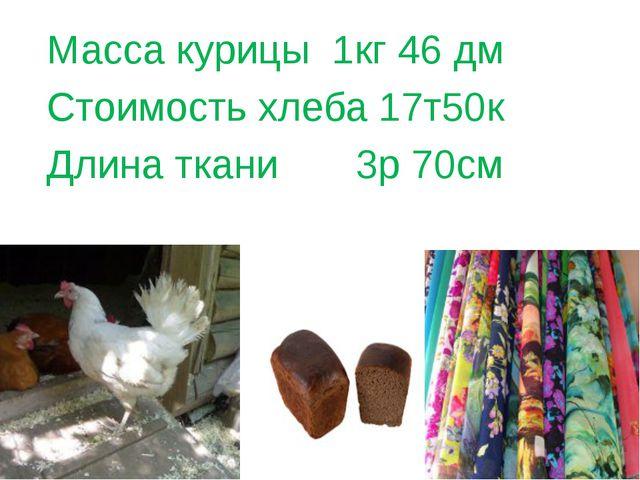 Масса курицы 1кг 46 дм Стоимость хлеба 17т50к Длина ткани 3р 70см