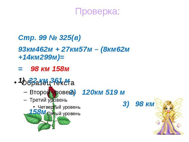 Стр. 99 № 325(в) 93км462м + 27км57м – (8км62м +14км299м)= = 98 км 158м 22 км...