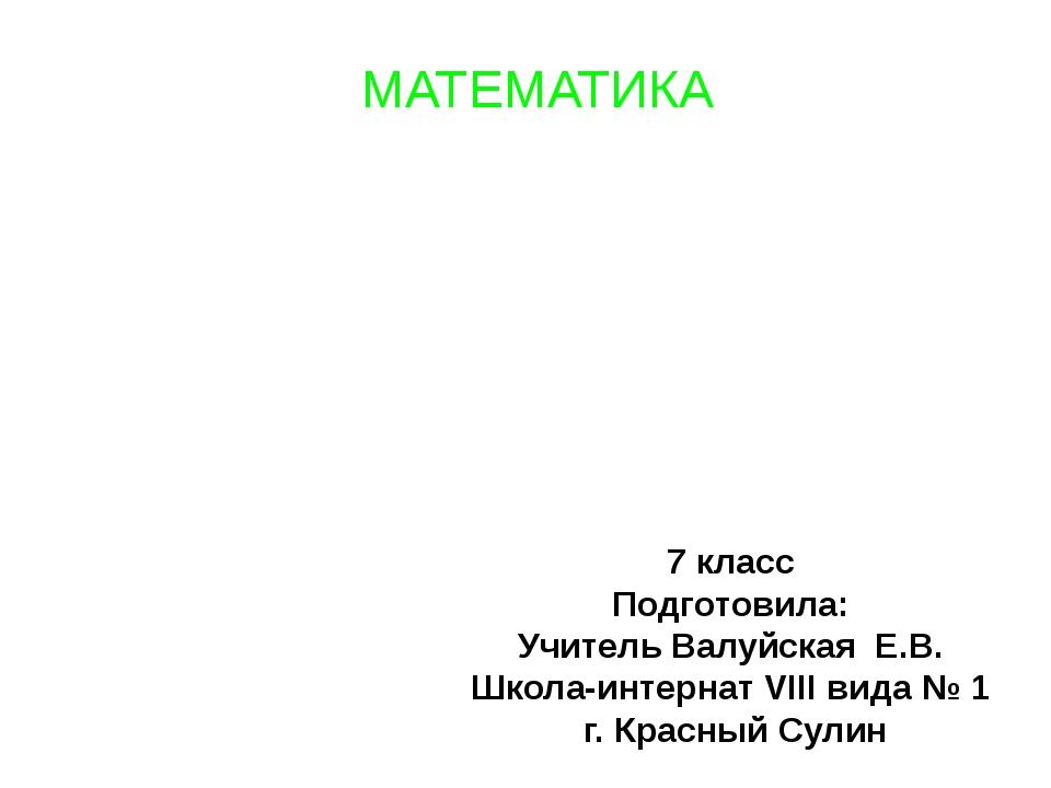 МАТЕМАТИКА 7 класс Подготовила: Учитель Валуйская Е.В. Школа-интернат VIII ви...