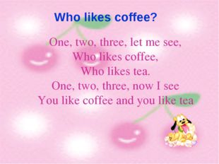 Who likes coffee? One, two, three, let me see, Who likes coffee, Who likes t