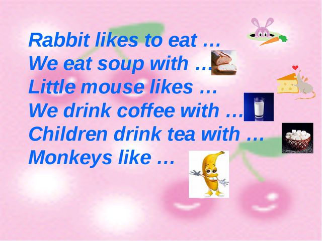 Rabbit likes to eat … We eat soup with … Little mouse likes … We drink coffe...