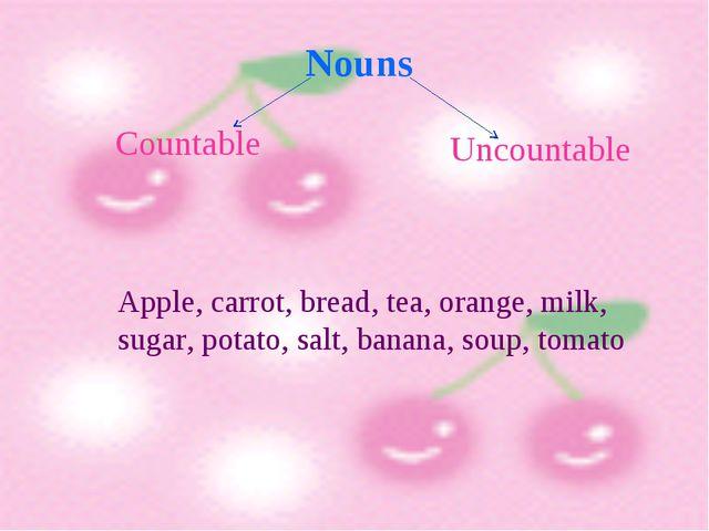 Countable Uncountable Nouns Apple, carrot, bread, tea, orange, milk, sugar,...