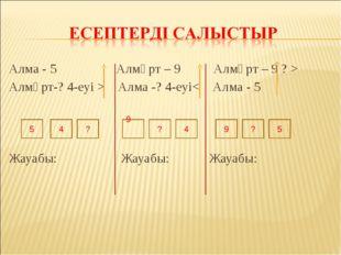 Алма - 5 Алмұрт – 9 Алмұрт – 9 ? > Алмұрт-? 4-еуі > Алма -? 4-еуі< Алма - 5 Ж