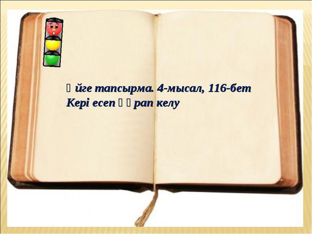 Үйге тапсырма. 4-мысал, 116-бет Кері есеп құрап келу