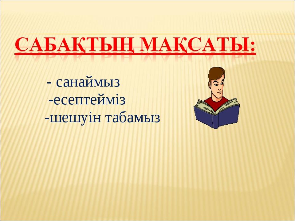 - санаймыз -есептейміз -шешуін табамыз