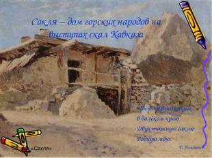 Сакля – дом горских народов на выступах скал Кавказа Часто я вспоминаю в далё