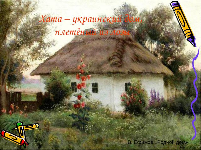 Хата – украинский дом, плетёный из лозы В. Ефимов «Родной дом»