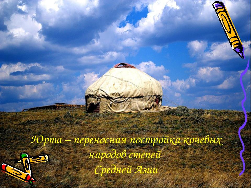 Юрта – переносная постройка кочевых народов степей Средней Азии