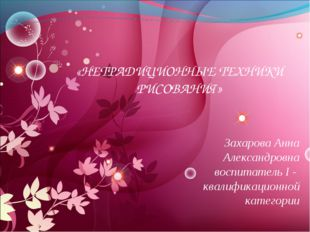 * «НЕТРАДИЦИОННЫЕ ТЕХНИКИ РИСОВАНИЯ» Захарова Анна Александровна воспитатель