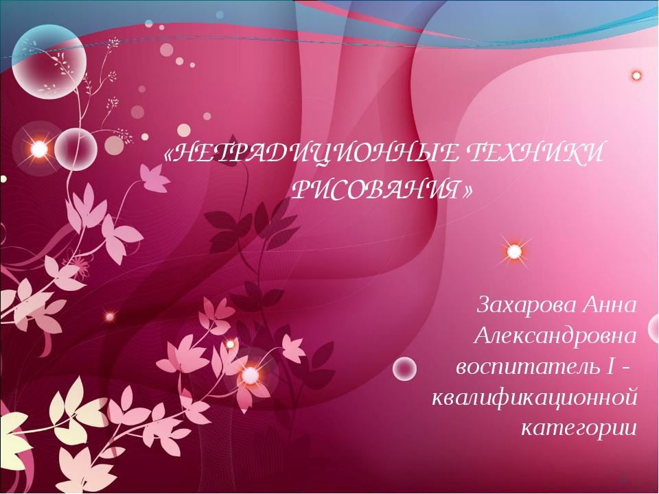 * «НЕТРАДИЦИОННЫЕ ТЕХНИКИ РИСОВАНИЯ» Захарова Анна Александровна воспитатель...