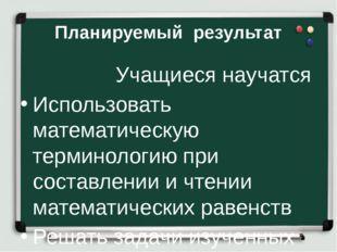 Планируемый результат Учащиеся научатся Использовать математическую терминоло