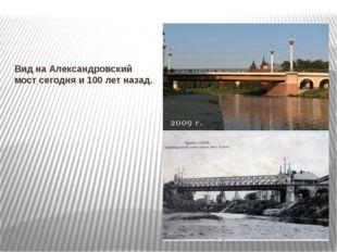 Вид на Александровский мост сегодня и 100 лет назад.