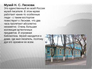 Музей Н. С. Лескова Это единственный во всей России музей писателя. В этом му