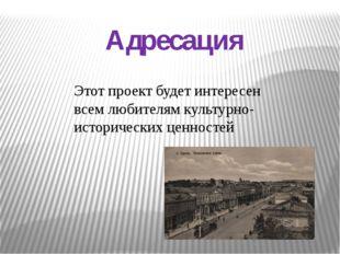 Адресация Этот проект будет интересен всем любителям культурно-исторических ц