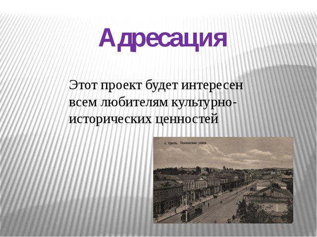 Адресация Этот проект будет интересен всем любителям культурно-исторических ц...