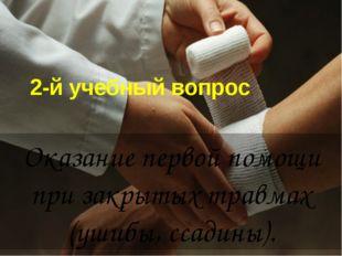 2-й учебный вопрос Оказание первой помощи при закрытых травмах (ушибы, ссадин
