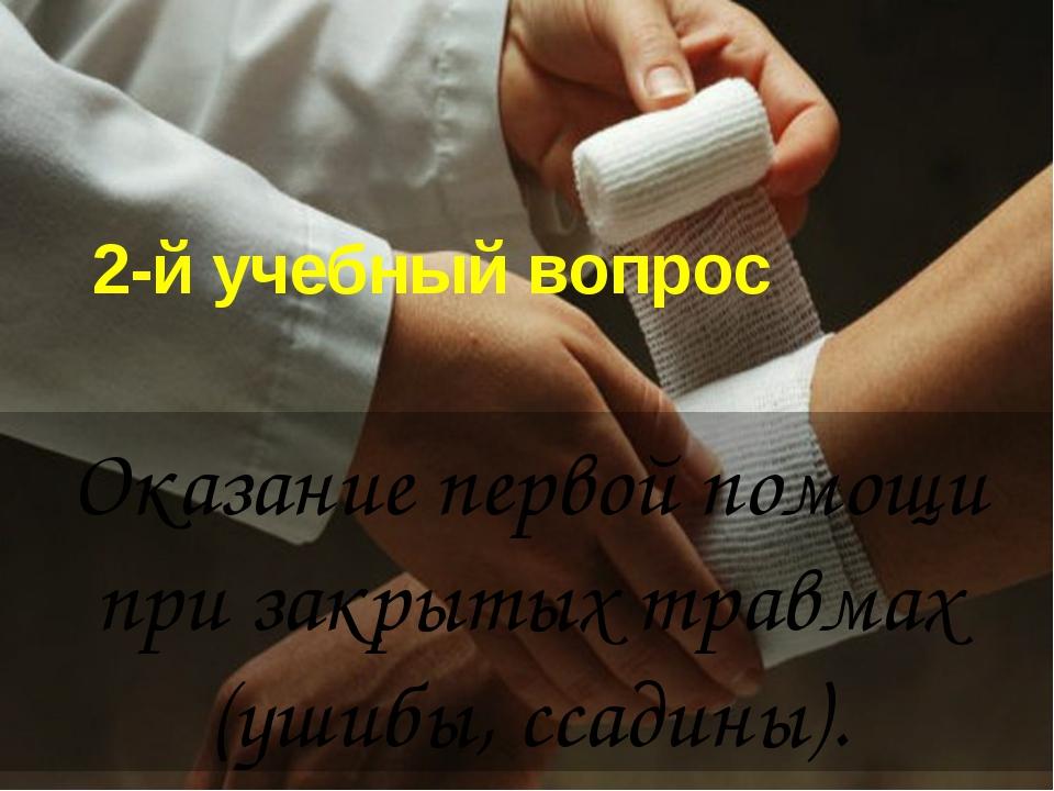 2-й учебный вопрос Оказание первой помощи при закрытых травмах (ушибы, ссадин...