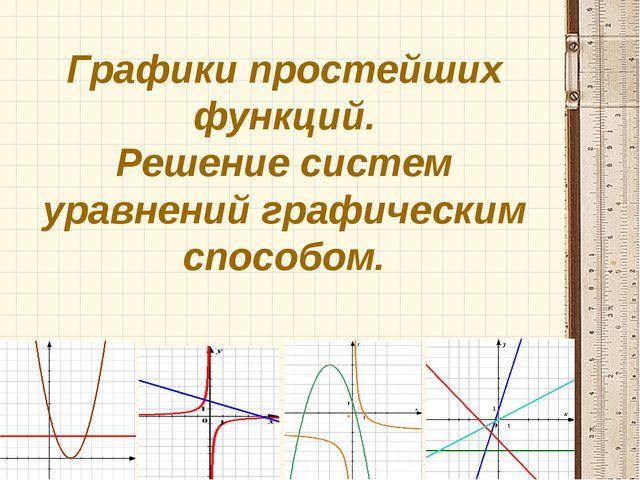 Графики простейших функций. Решение систем уравнений графическим способом.