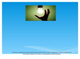 Гипотеза: применение энергосберегающих ламп в ГБОУ ООШ с.Гвардейцы позволит з