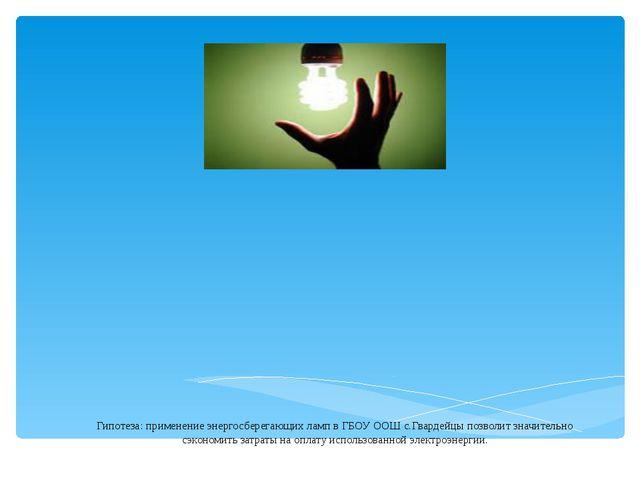 Гипотеза: применение энергосберегающих ламп в ГБОУ ООШ с.Гвардейцы позволит з...