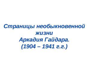 Страницы необыкновенной жизни Аркадия Гайдара. (1904 – 1941 г.г.)