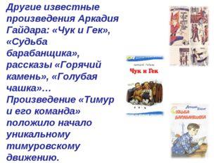 Другие известные произведения Аркадия Гайдара: «Чук и Гек», «Судьба барабанщи