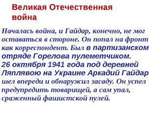 Началась война, и Гайдар, конечно, не мог оставаться в стороне. Он попал на ф