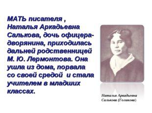 МАТЬ писателя , Наталья Аркадьевна Салькова, дочь офицера-дворянина, приходил