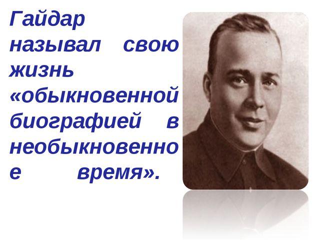 Гайдар называл свою жизнь «обыкновенной биографией в необыкновенное время».