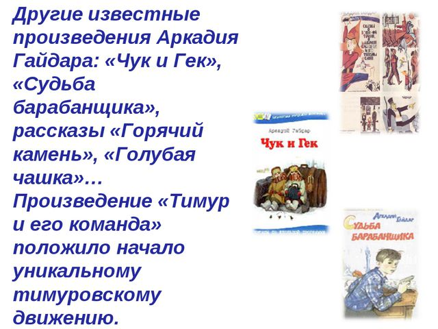 Другие известные произведения Аркадия Гайдара: «Чук и Гек», «Судьба барабанщи...