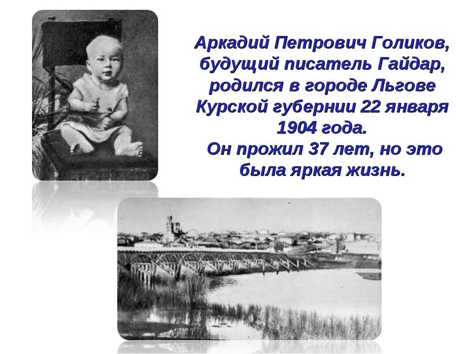 Аркадий Петрович Голиков, будущий писатель Гайдар, родился в городе Льгове К...