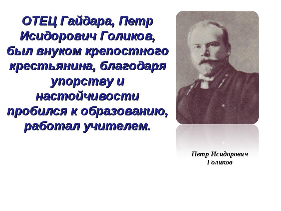 ОТЕЦ Гайдара, Петр Исидорович Голиков, был внуком крепостного крестьянина, бл...