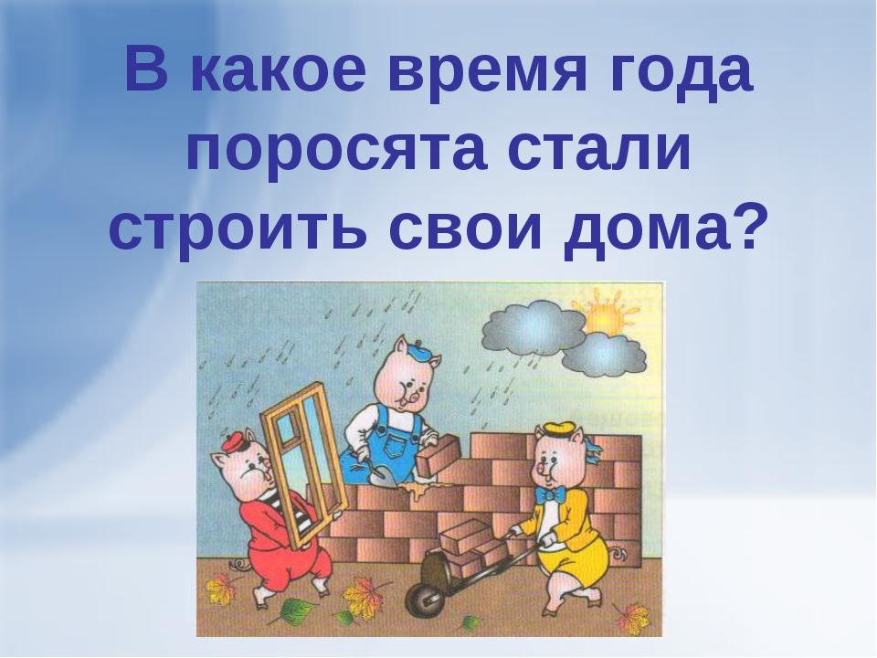 В какое время года поросята стали строить свои дома?